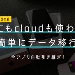 イメージ:【iPhone本体のみ】PCもiCloudも使わず、機種変更時のデータ移行を瞬殺する方法